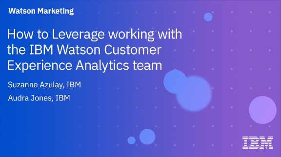How to Leverage working with the IBM Watson Customer Experience Analytics team
